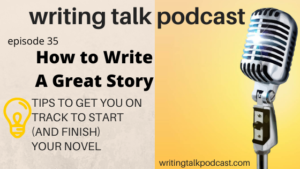 Episode 35 – How to Write a Great Story – Writing Your Novel (in lockdown or not)